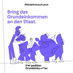 Bild mit abstrakten Menschen. Text: Bring das Grundeinkommen an den Staat. Expedition Grundeinkommen.